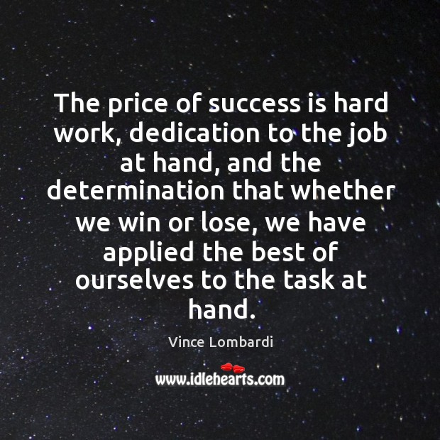 The price of success is hard work, dedication to the job at hand, and the determination that Image