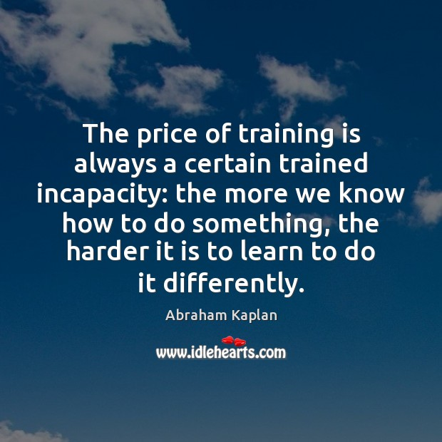 Image, The price of training is always a certain trained incapacity: the more