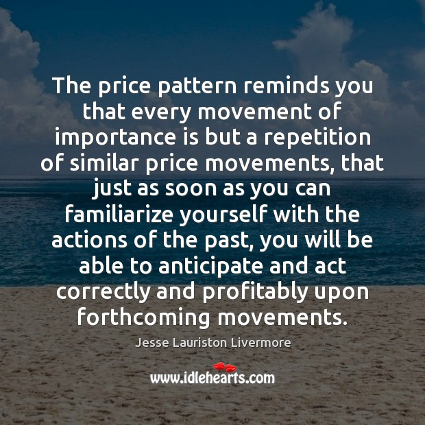 The price pattern reminds you that every movement of importance is but Jesse Lauriston Livermore Picture Quote