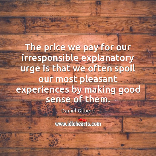 The price we pay for our irresponsible explanatory urge is that we Daniel Gilbert Picture Quote