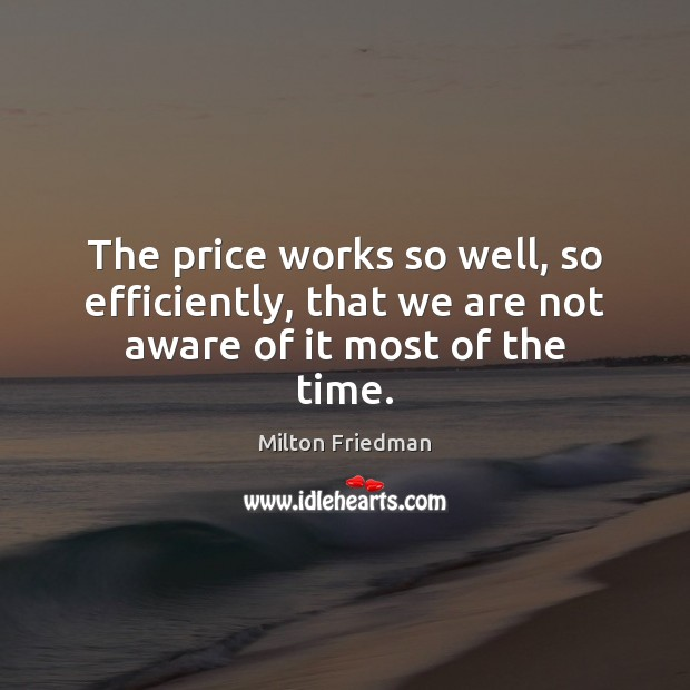 The price works so well, so efficiently, that we are not aware of it most of the time. Milton Friedman Picture Quote