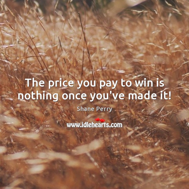 The price you pay to win is nothing once you've made it! Price You Pay Quotes Image