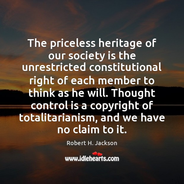 The priceless heritage of our society is the unrestricted constitutional right of Robert H. Jackson Picture Quote