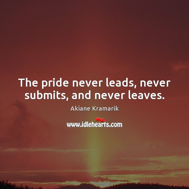The pride never leads, never submits, and never leaves. Image