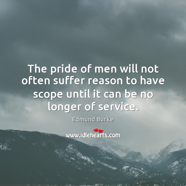 The pride of men will not often suffer reason to have scope Image