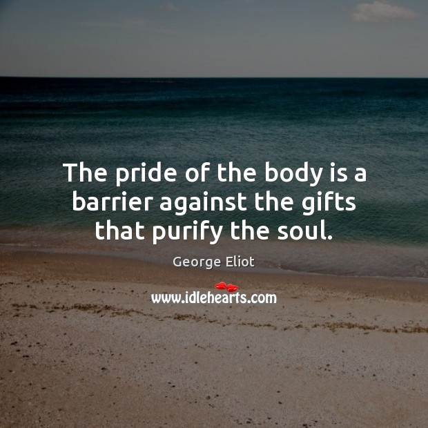 Image, The pride of the body is a barrier against the gifts that purify the soul.