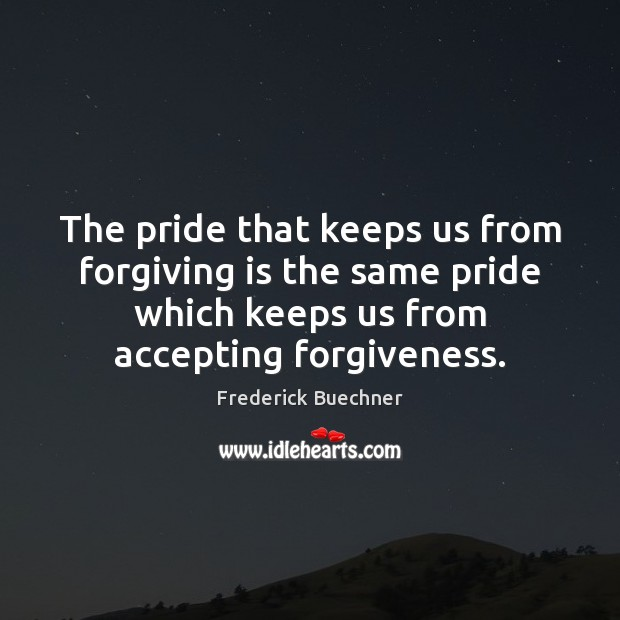 The pride that keeps us from forgiving is the same pride which Frederick Buechner Picture Quote