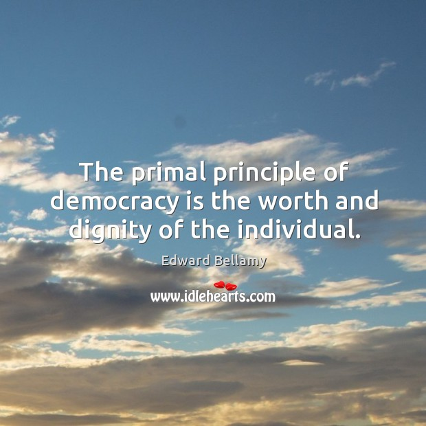 The primal principle of democracy is the worth and dignity of the individual. Image