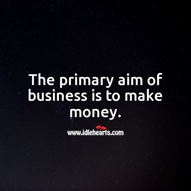 The primary aim of business is to make money. Business Quotes Image