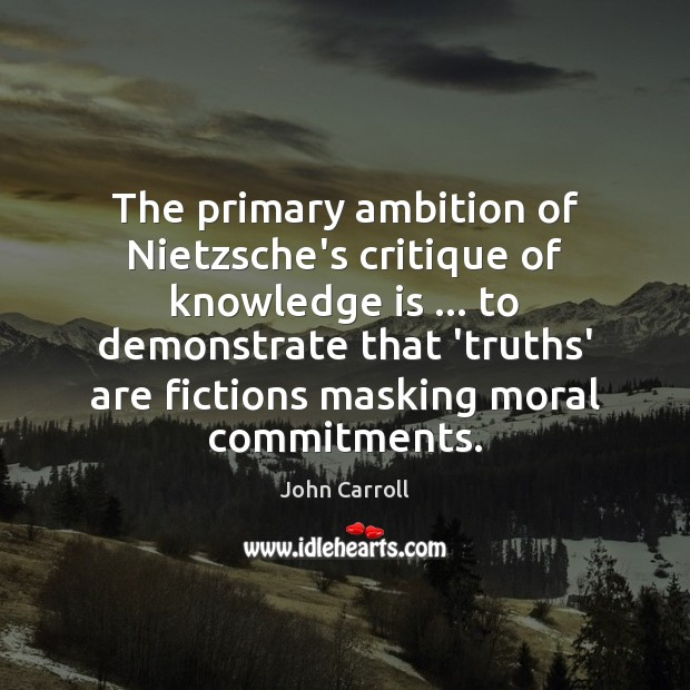 The primary ambition of Nietzsche's critique of knowledge is … to demonstrate that John Carroll Picture Quote