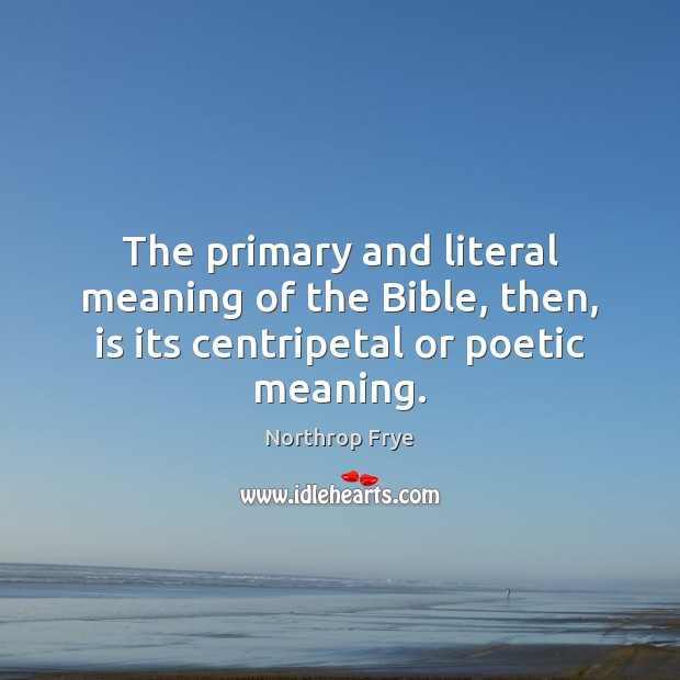 The primary and literal meaning of the Bible, then, is its centripetal or poetic meaning. Northrop Frye Picture Quote