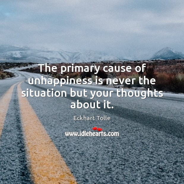 The primary cause of unhappiness is never the situation but your thoughts about it. Image
