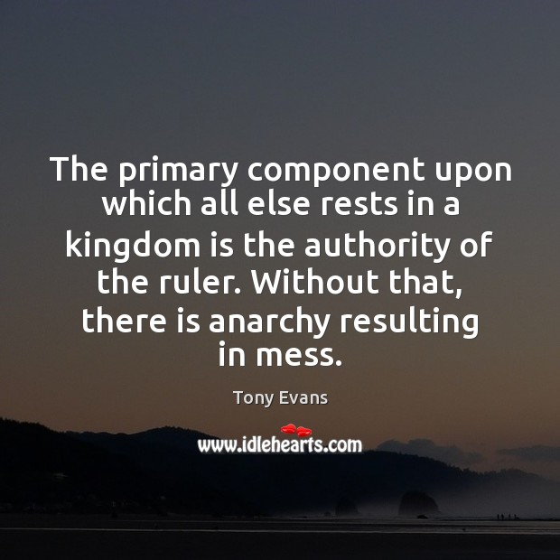 The primary component upon which all else rests in a kingdom is Tony Evans Picture Quote