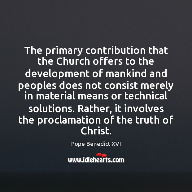 The primary contribution that the Church offers to the development of mankind Pope Benedict XVI Picture Quote