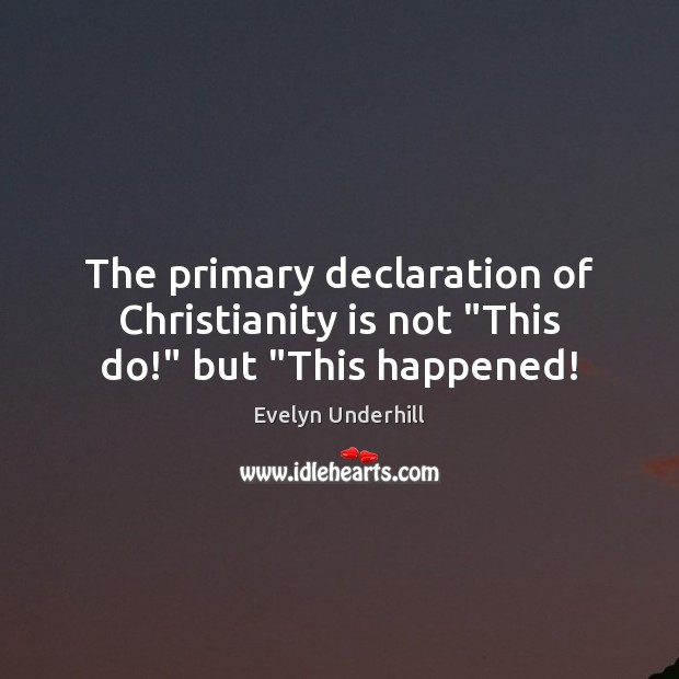 """The primary declaration of Christianity is not """"This do!"""" but """"This happened! Image"""
