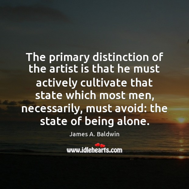 The primary distinction of the artist is that he must actively cultivate James A. Baldwin Picture Quote