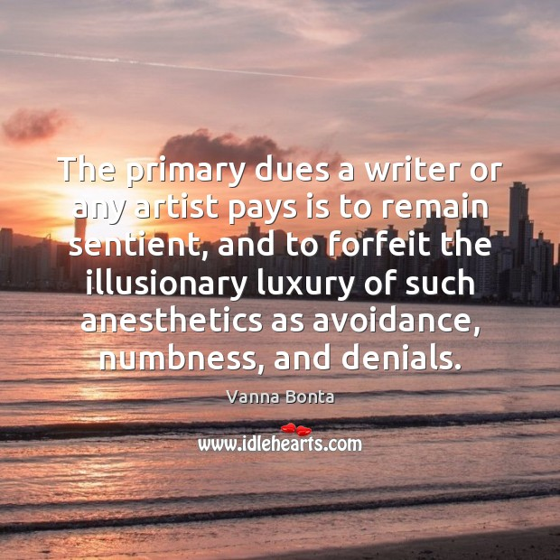 The primary dues a writer or any artist pays is to remain Vanna Bonta Picture Quote