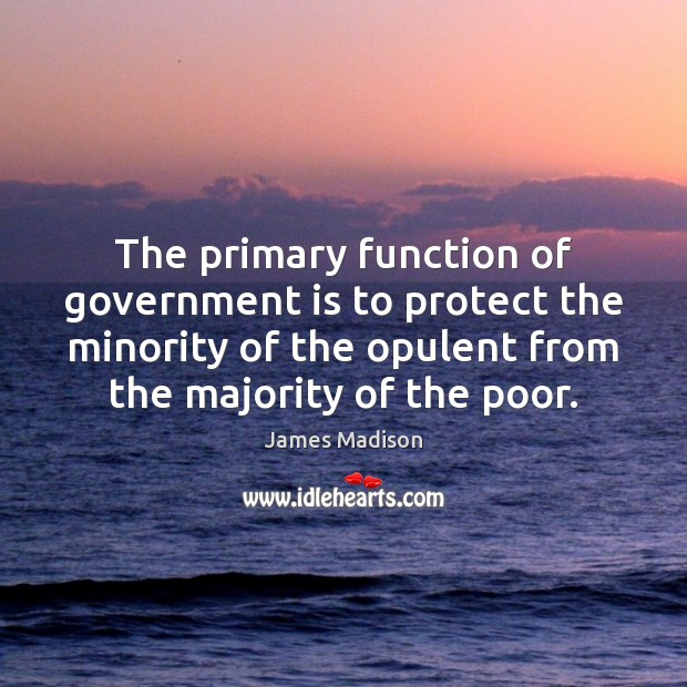The primary function of government is to protect the minority of the James Madison Picture Quote