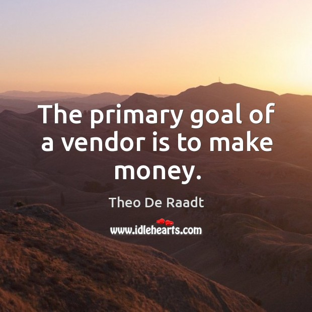 The primary goal of a vendor is to make money. Theo De Raadt Picture Quote