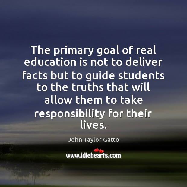 The primary goal of real education is not to deliver facts but John Taylor Gatto Picture Quote