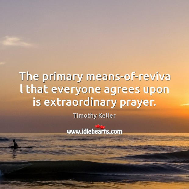 The primary means-of-reviva l that everyone agrees upon is extraordinary prayer. Image