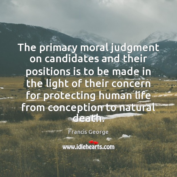 The primary moral judgment on candidates and their positions is to be Francis George Picture Quote