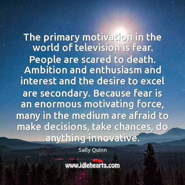 Image, The primary motivation in the world of television is fear. People are
