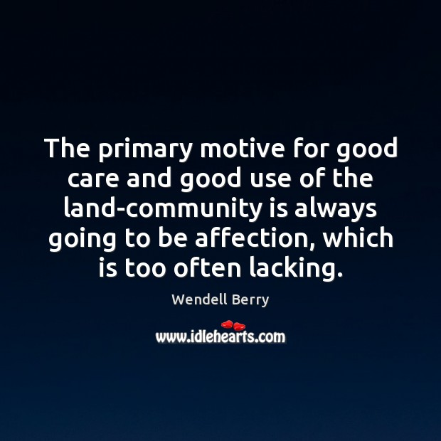 The primary motive for good care and good use of the land-community Wendell Berry Picture Quote