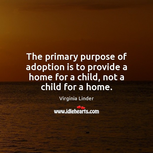 The primary purpose of adoption is to provide a home for a child, not a child for a home. Image