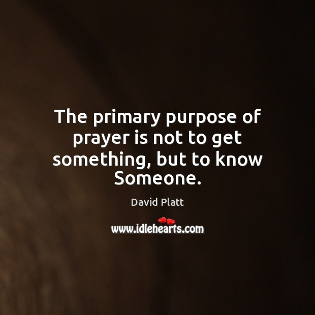 The primary purpose of prayer is not to get something, but to know Someone. David Platt Picture Quote