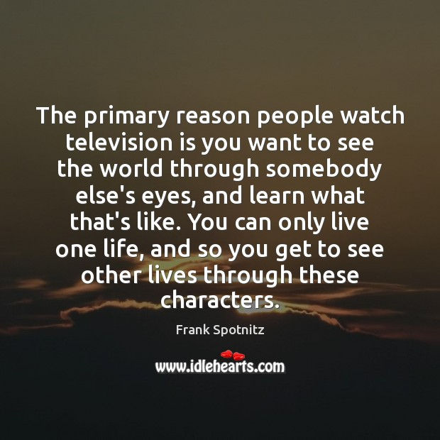 The primary reason people watch television is you want to see the Frank Spotnitz Picture Quote