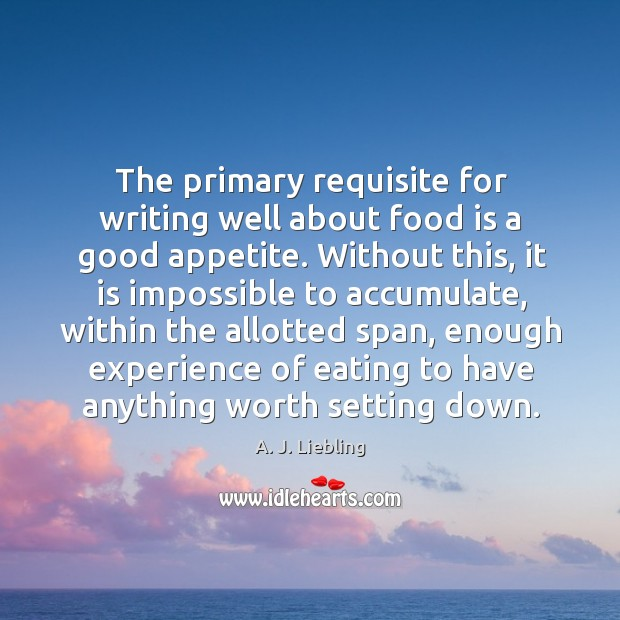 Image, The primary requisite for writing well about food is a good appetite.