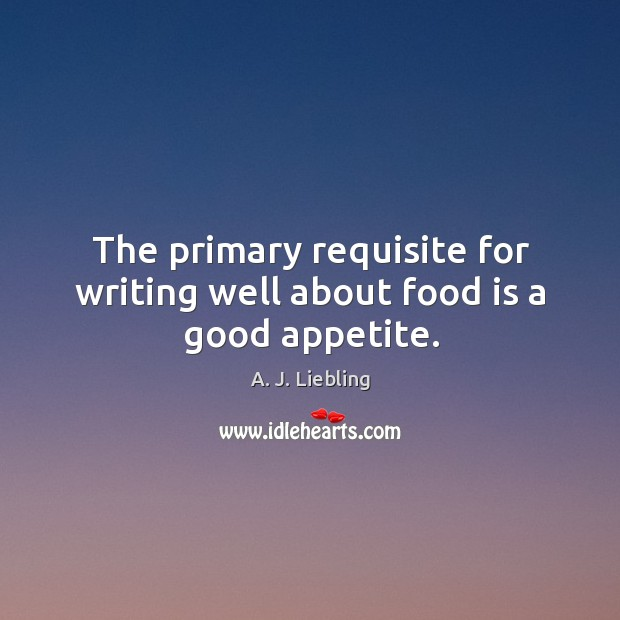 The primary requisite for writing well about food is a good appetite. Image