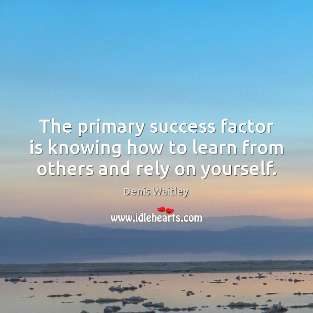 The primary success factor is knowing how to learn from others and rely on yourself. Denis Waitley Picture Quote