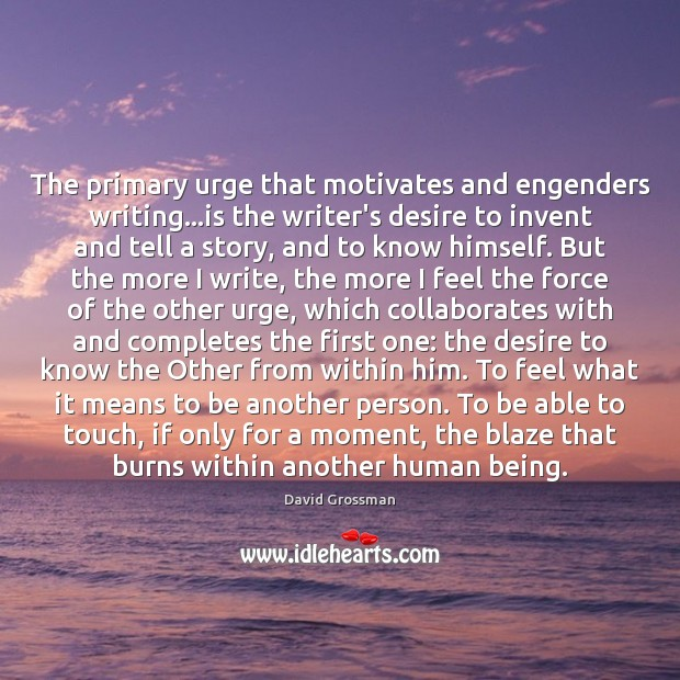 The primary urge that motivates and engenders writing…is the writer's desire Image