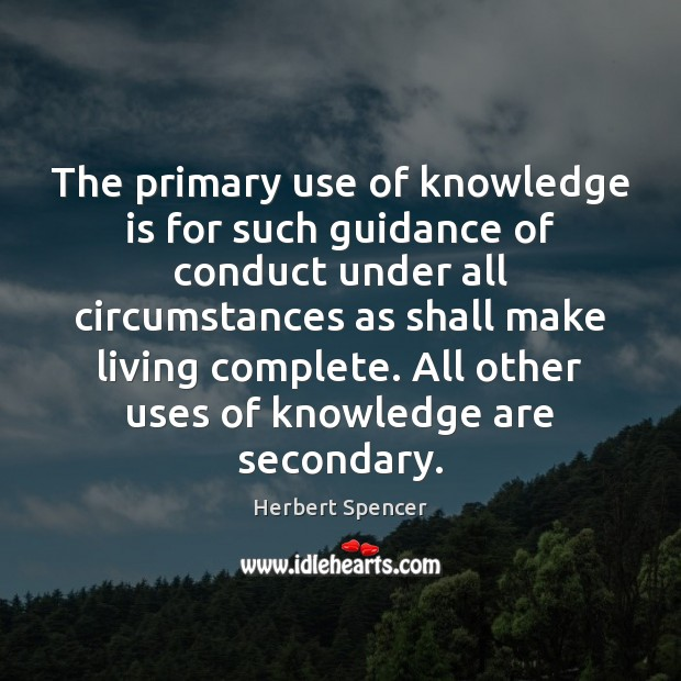 The primary use of knowledge is for such guidance of conduct under Knowledge Quotes Image