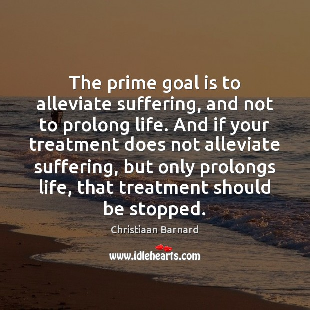 Christiaan Barnard Picture Quote image saying: The prime goal is to alleviate suffering, and not to prolong life.