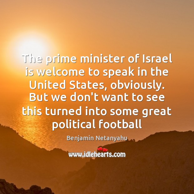 The prime minister of Israel is welcome to speak in the United Benjamin Netanyahu Picture Quote