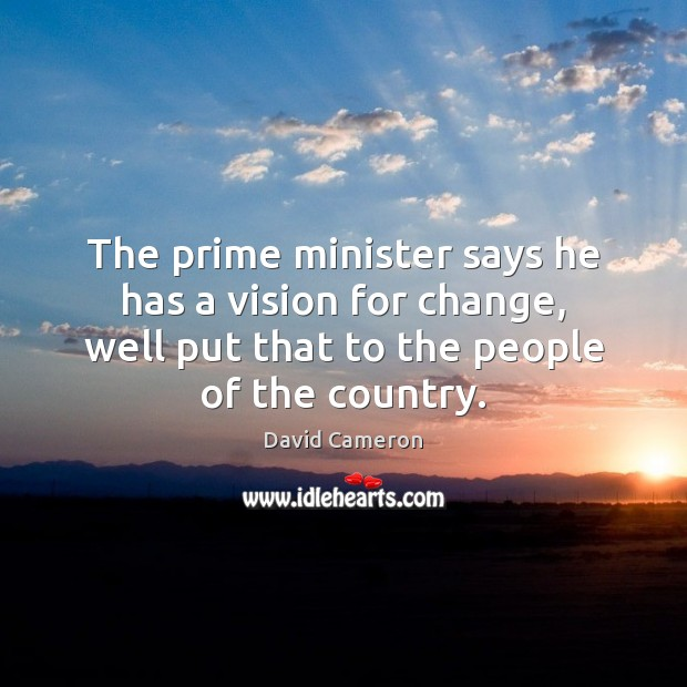 The prime minister says he has a vision for change, well put David Cameron Picture Quote