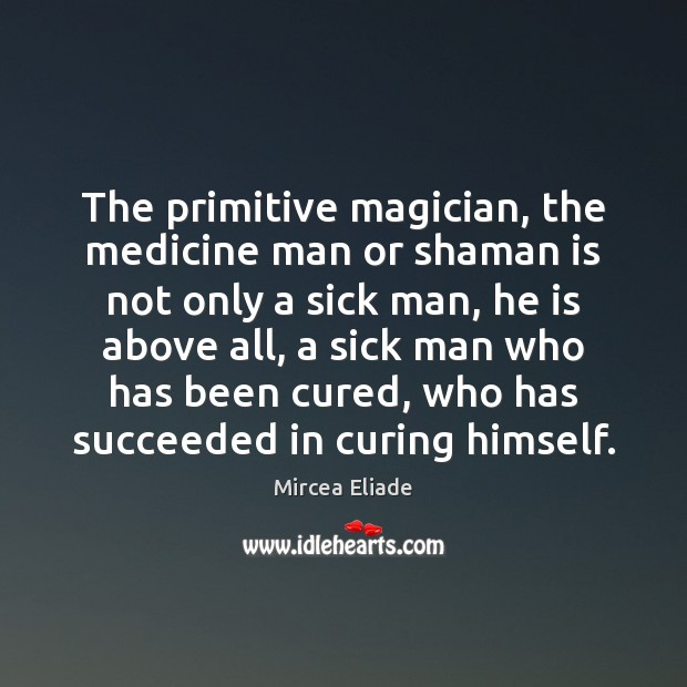 The primitive magician, the medicine man or shaman is not only a Mircea Eliade Picture Quote