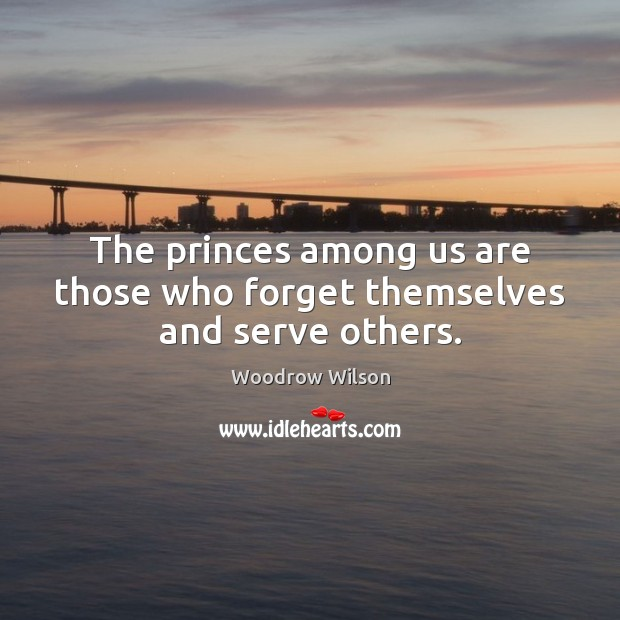 The princes among us are those who forget themselves and serve others. Woodrow Wilson Picture Quote