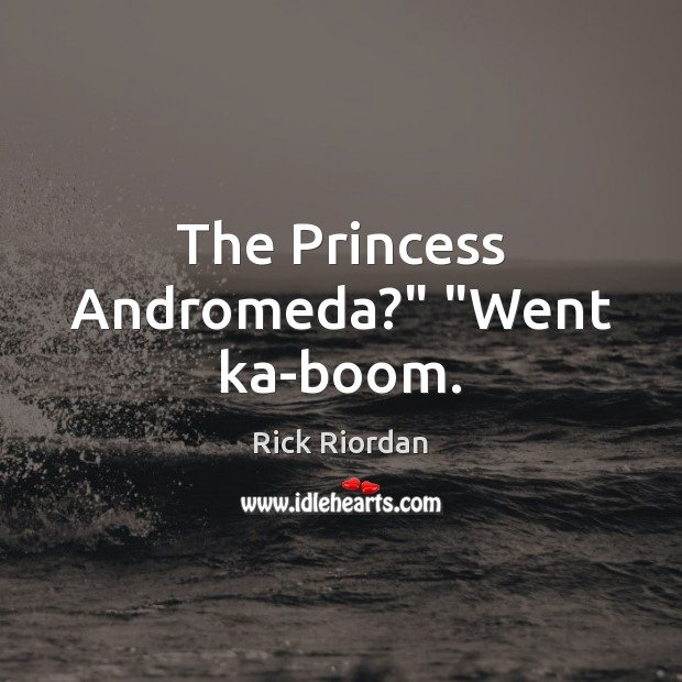 "Image, The Princess Andromeda?"" ""Went ka-boom."