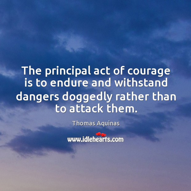 Image, The principal act of courage is to endure and withstand dangers doggedly rather than to attack them.