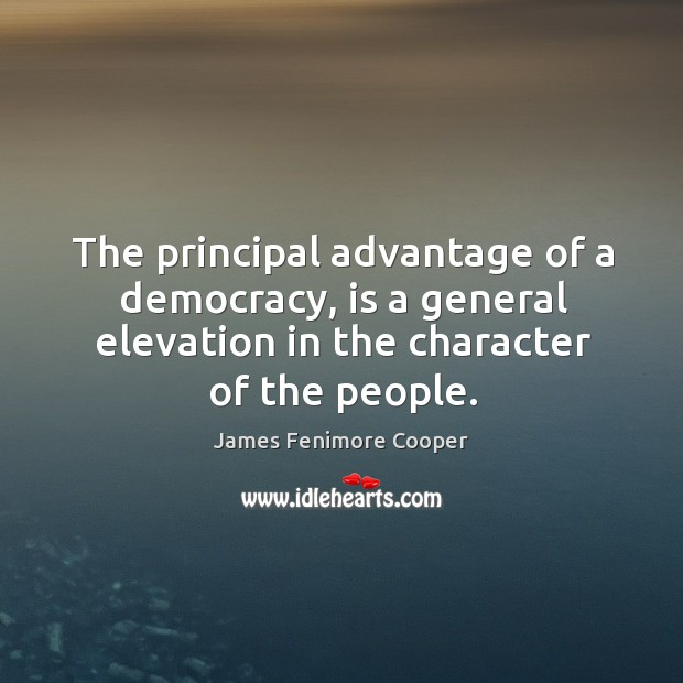 The principal advantage of a democracy, is a general elevation in the character of the people. James Fenimore Cooper Picture Quote