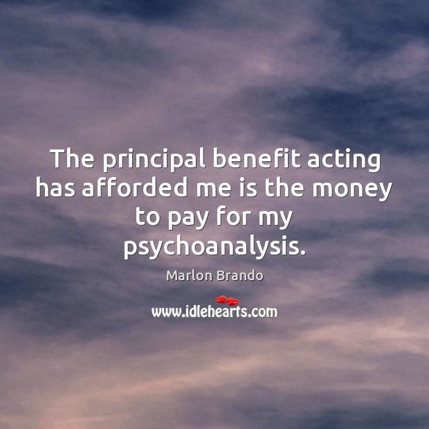 Marlon Brando Picture Quote image saying: The principal benefit acting has afforded me is the money to pay for my psychoanalysis.