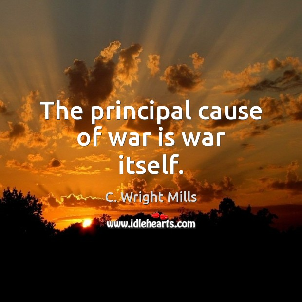 The principal cause of war is war itself. C. Wright Mills Picture Quote