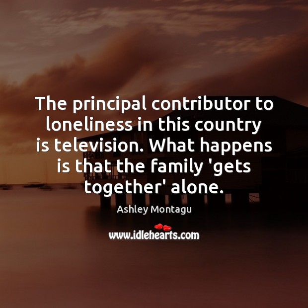 Image, The principal contributor to loneliness in this country is television. What happens