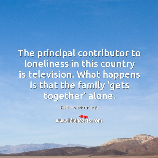 The principal contributor to loneliness in this country is television. Image