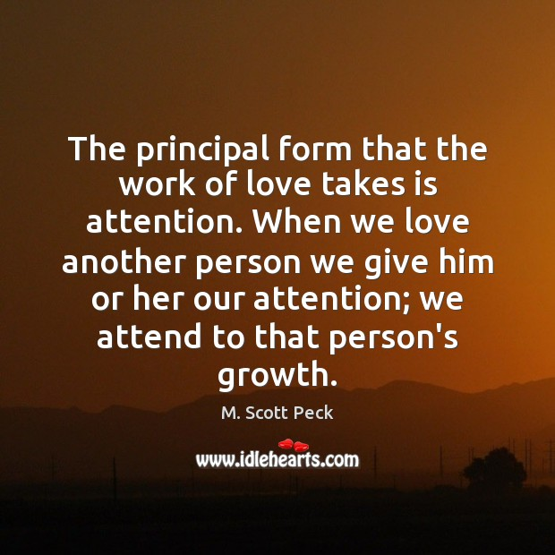 The principal form that the work of love takes is attention. When M. Scott Peck Picture Quote