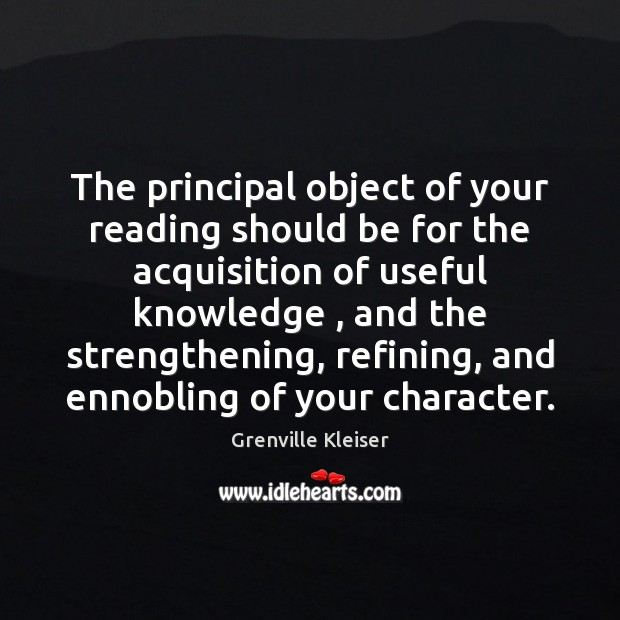 The principal object of your reading should be for the acquisition of Grenville Kleiser Picture Quote